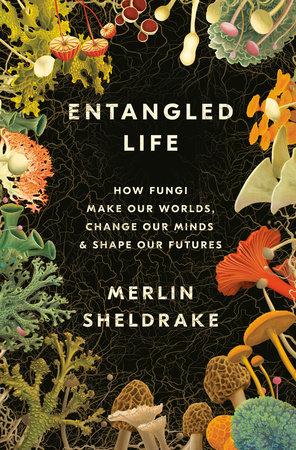 Entangled Life by Merlin Sheldrake: 9780525510314 | PenguinRandomHouse.com: Books