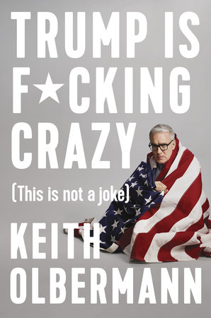 Trump is F*cking Crazy by Keith Olbermann