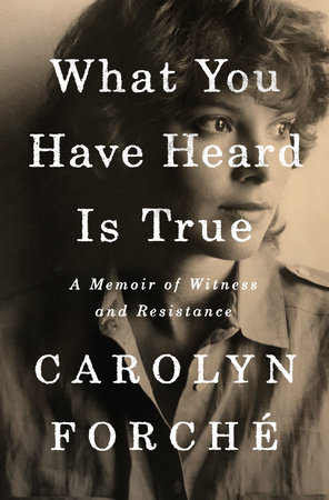 What You Have Heard Is True by Carolyn Forché