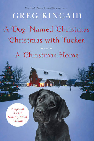 A Dog Named Christmas, Christmas with Tucker, and A Christmas Home by Greg Kincaid