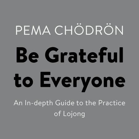 Be Grateful to Everyone by Pema Chödrön