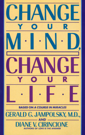 Change Your Mind, Change Your Life by Gerald G. Jampolsky, MD and Diane V. Cirincione