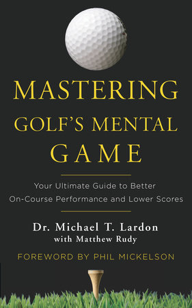 Mastering Golf's Mental Game by Michael Lardon and Matthew Rudy