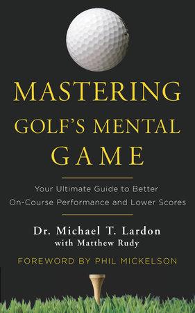 Mastering Golf's Mental Game by Michael Lardon and Matthew Rudy
