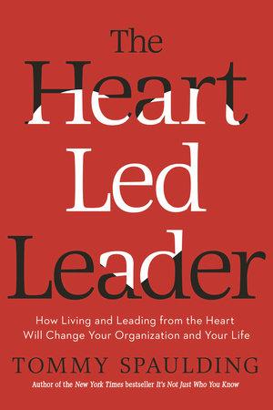 The Heart Led Leader By Tommy Spaulding Penguinrandomhouse Books