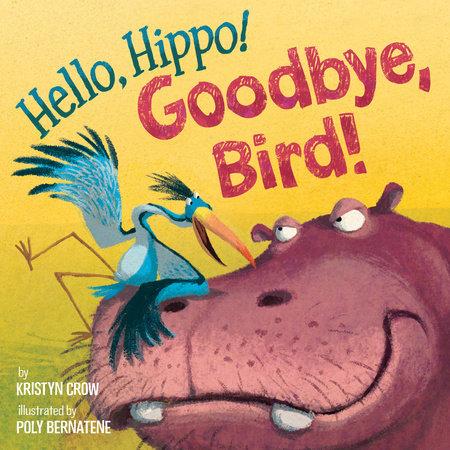 Hello, Hippo! Goodbye, Bird! by Kristyn Crow