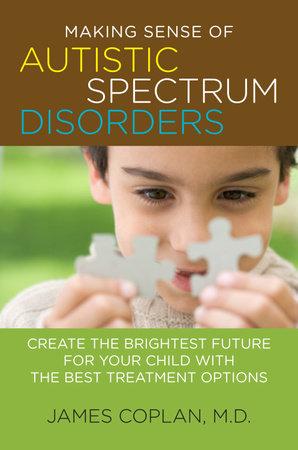 Making Sense of Autistic Spectrum Disorders by James Coplan M.D.
