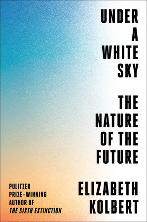 Image result for Under a White Sky: The Nature of the Future – Elizabeth Kolbert
