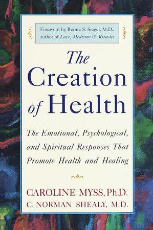 The Creation of Health by Caroline Myss, C  Norman Shealy, M D  |  PenguinRandomHouse com: Books