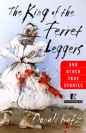 The King of the Ferret Leggers and Other True Stories by Donald Katz