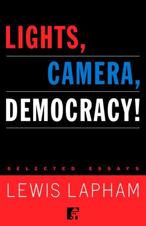 Lights Camera Democracy By Lewis Lapham  Penguinrandomhousecom  Lights Camera Democracy By Lewis Lapham