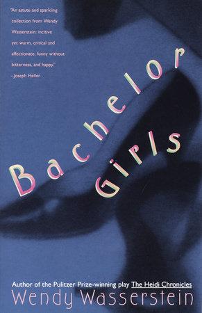 Bachelor Girls by Wendy Wasserstein
