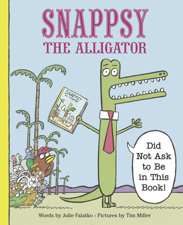 Snappsy the Alligator (Did Not Ask to Be in This Book) by Julie Falatko
