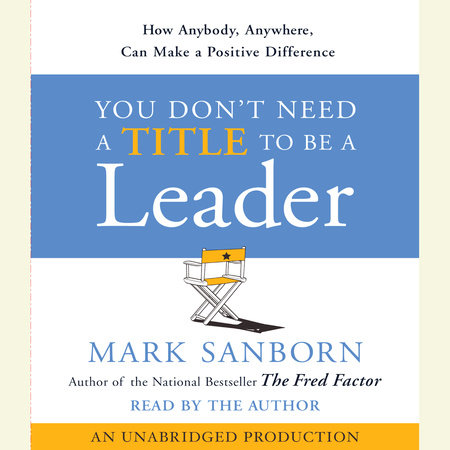 You Don't Need a Title To Be a Leader by Mark Sanborn
