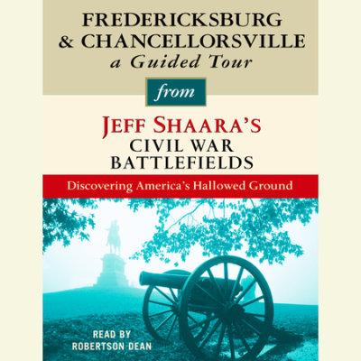 Fredericksburg and Chancellorsville: A Guided Tour from Jeff Shaara's Civil War Battlefields cover