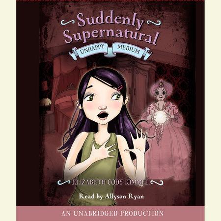 Suddenly Supernatural Book 3: Unhappy Medium by Elizabeth Cody Kimmel