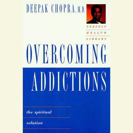 Overcoming Addictions by Deepak Chopra, M.D.