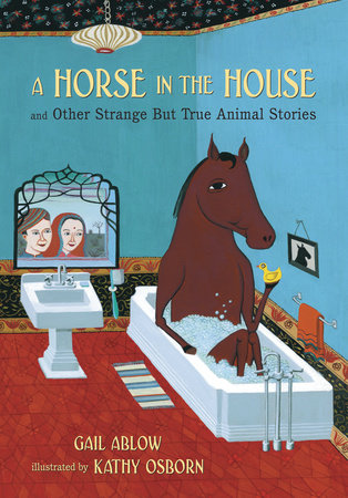 A Horse in the House and Other Strange but True Animal Stories by Gail Ablow