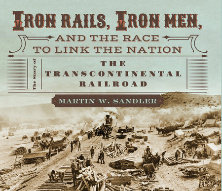 Iron Rails, Iron Men, and the Race to Link the Nation: The Story of the Transcontinental Railroad by Martin W. Sandler