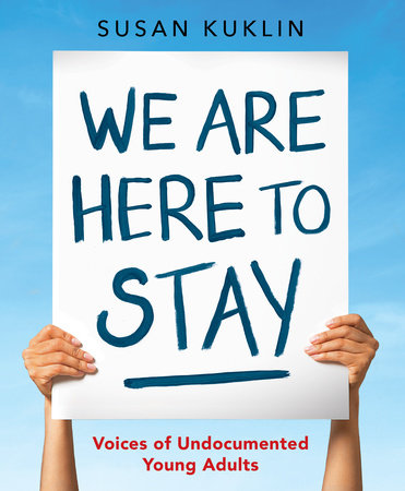 We Are Here to Stay: Voices of Undocumented Young Adults by Susan Kuklin