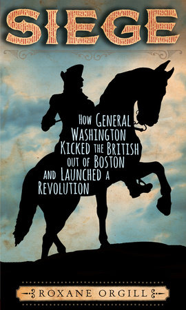 Siege: How General Washington Kicked the British Out of Boston and Launched a  Revolution by Roxane Orgill