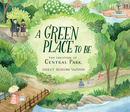A Green Place to Be: The Creation of Central Park by Ashley Benham Yazdani