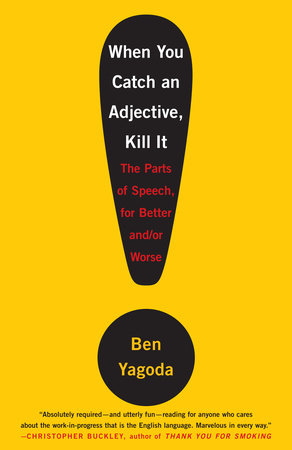 When You Catch an Adjective, Kill It by Ben Yagoda