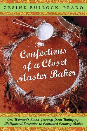 Confections of a Closet Master Baker by Gesine Bullock-Prado