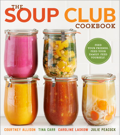 The Soup Club Cookbook by Courtney Allison, Tina Carr, Caroline Laskow and Julie Peacock