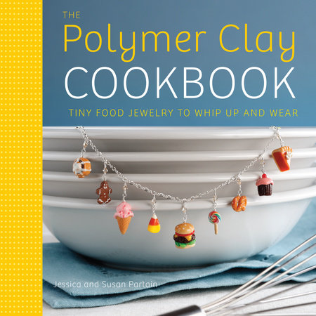 The Polymer Clay Cookbook by Jessica Partain and Susan Partain