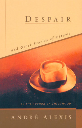 Despair and Other Stories of Ottawa by Andre Alexis
