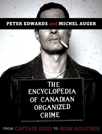 The Encyclopedia of Canadian Organized Crime by Peter Edwards and Michel Auger