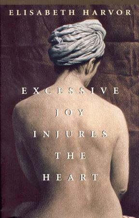 Excessive Joy Injures The Heart by Elisabeth Harvor