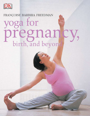 Yoga for Pregnancy, Birth, and Beyond by Francoise Barbira Freedman