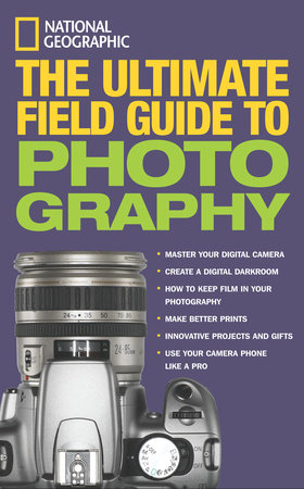 National Geographic: The Ultimate Field Guide to Photography by Bob Martin, Richard Olsenius, Robert Clark, John Healey and Debbie Grossman
