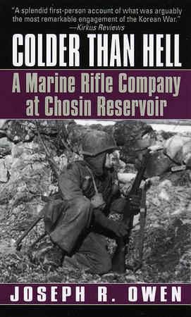 Colder Than Hell: A Marine Rifle Company at Chosin Reservoir by Joseph R. Owen