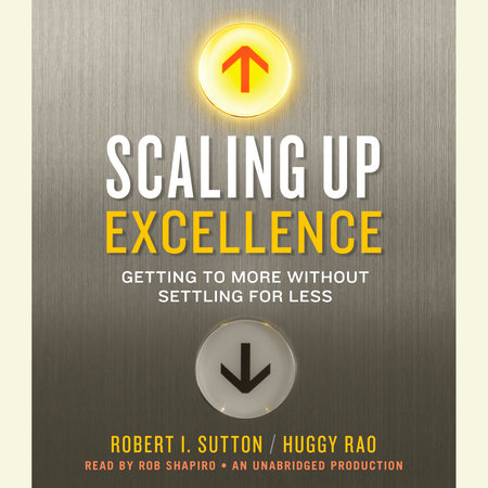 Scaling Up Excellence by Robert I. Sutton and Huggy Rao