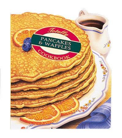 Totally Pancakes and Waffles Cookbook by Helene Siegel and Karen Gillingham