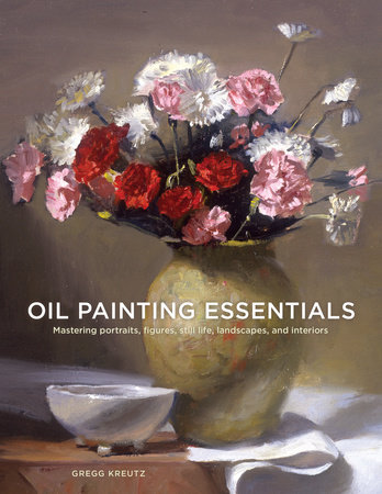 Oil Painting Essentials by Gregg Kreutz