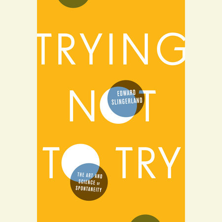 Trying Not to Try by Edward Slingerland