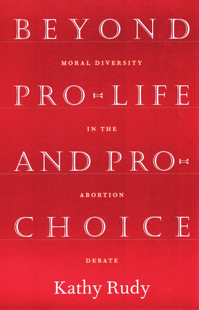 Beyond Pro-Life and Pro-Choice by Kathy Rudy