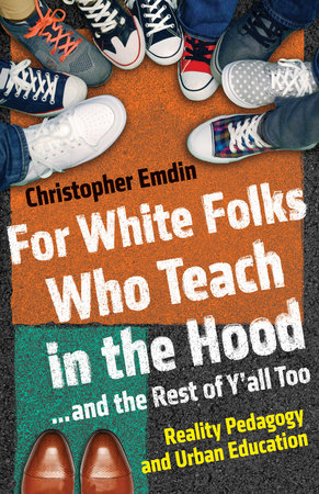 For White Folks Who Teach in the Hood... and the Rest of Y'all Too by Christopher Emdin