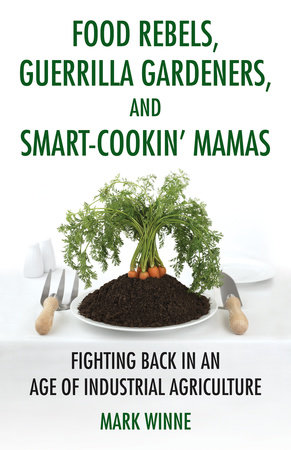 Food Rebels, Guerrilla Gardeners, and Smart-Cookin' Mamas by Mark Winne