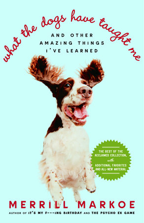What the Dogs Have Taught Me by Merrill Markoe