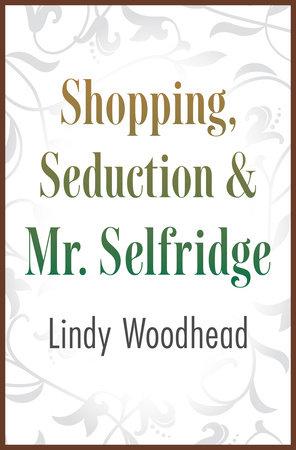 Shopping, Seduction & Mr. Selfridge by Lindy Woodhead