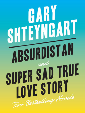 Absurdistan and Super Sad True Love Story: Two Bestselling Novels by Gary Shteyngart