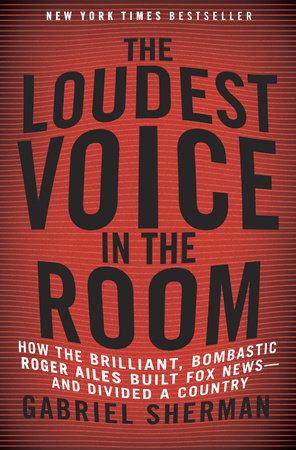 The Loudest Voice in the Room by Gabriel Sherman