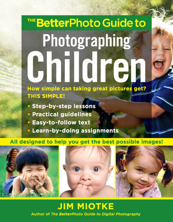 The BetterPhoto Guide to Photographing Children by Jim Miotke