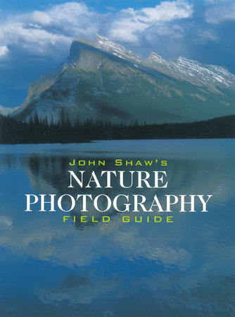 John Shaw's Nature Photography Field Guide by John Shaw