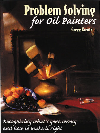 Problem Solving for Oil Painters by Gregg Kreutz